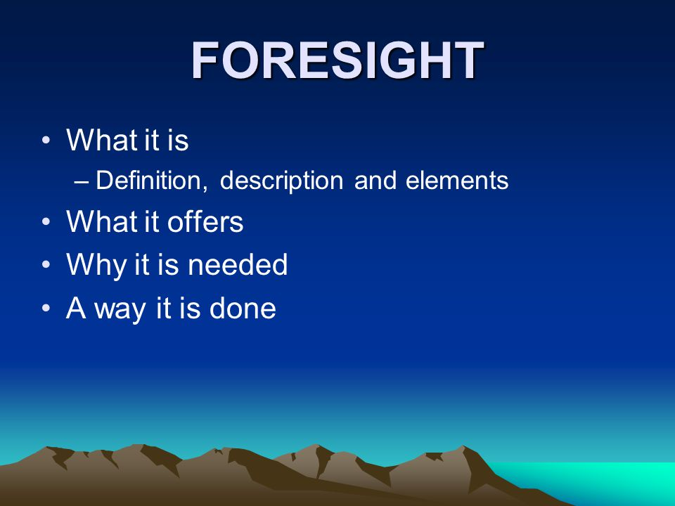 FORESIGHT What it is –Definition, description and elements What it offers Why it is needed A way it is done