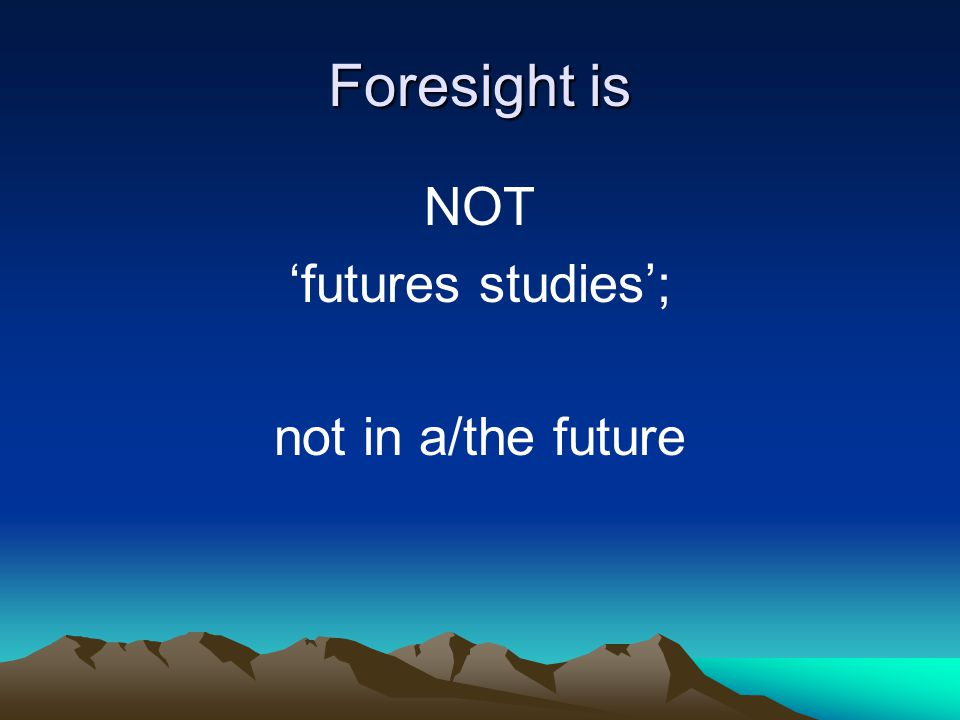Foresight is NOT futures studies; not in a/the future