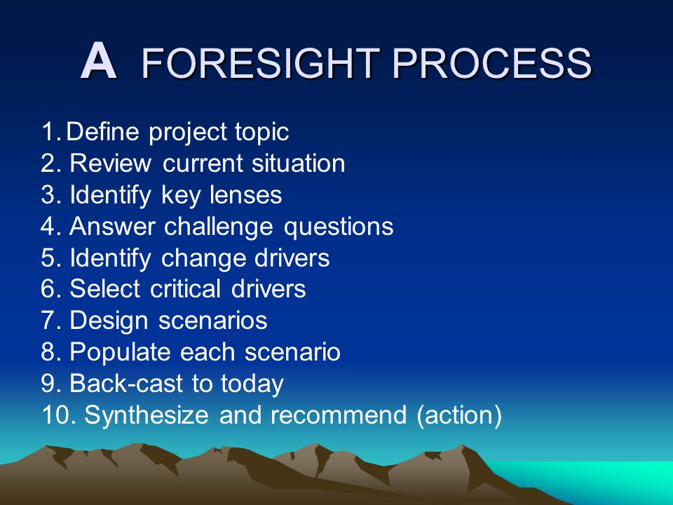 A FORESIGHT PROCESS 1.Define project topic 2. Review current situation 3.