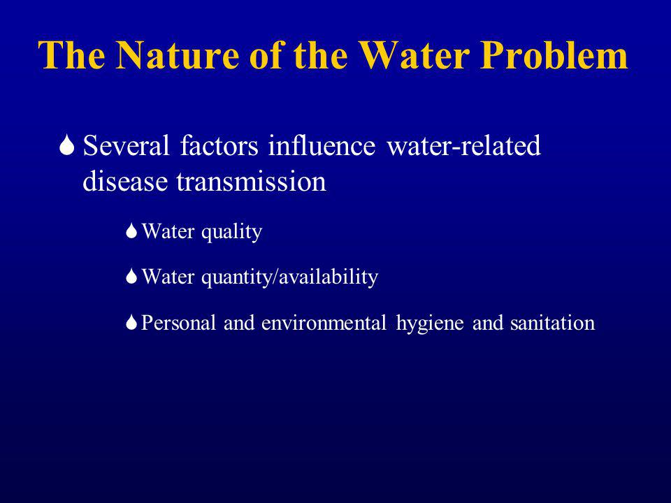 The Nature of the Water Problem Several factors influence water-related disease transmission Water quality Water quantity/availability Personal and environmental hygiene and sanitation