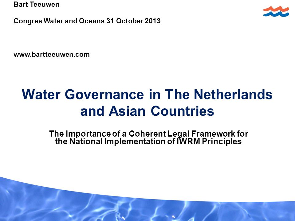 Water Governance in The Netherlands and Asian Countries The Importance of a Coherent Legal Framework for the National Implementation of IWRM Principles Bart Teeuwen Congres Water and Oceans 31 October 2013 www.bartteeuwen.com