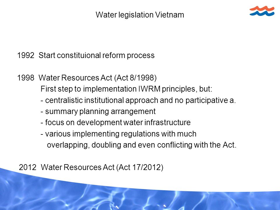 Water legislation Vietnam 1992 Start constituional reform process 1998 Water Resources Act (Act 8/1998) First step to implementation IWRM principles, but: - centralistic institutional approach and no participative a.