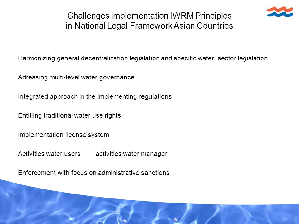 Challenges implementation IWRM Principles in National Legal Framework Asian Countries Harmonizing general decentralization legislation and specific water sector legislation Adressing multi-level water governance Integrated approach in the implementing regulations Entitling traditional water use rights Implementation license system Activities water users - activities water manager Enforcement with focus on administrative sanctions