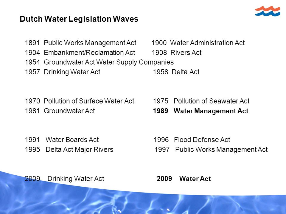 Dutch Water Legislation Waves 1891 Public Works Management Act 1900 Water Administration Act 1904 Embankment/Reclamation Act 1908 Rivers Act 1954 Groundwater Act Water Supply Companies 1957 Drinking Water Act 1958 Delta Act 1970 Pollution of Surface Water Act 1975 Pollution of Seawater Act 1981 Groundwater Act 1989 Water Management Act 1991 Water Boards Act 1996 Flood Defense Act 1995 Delta Act Major Rivers 1997 Public Works Management Act 2009 Drinking Water Act 2009 Water Act