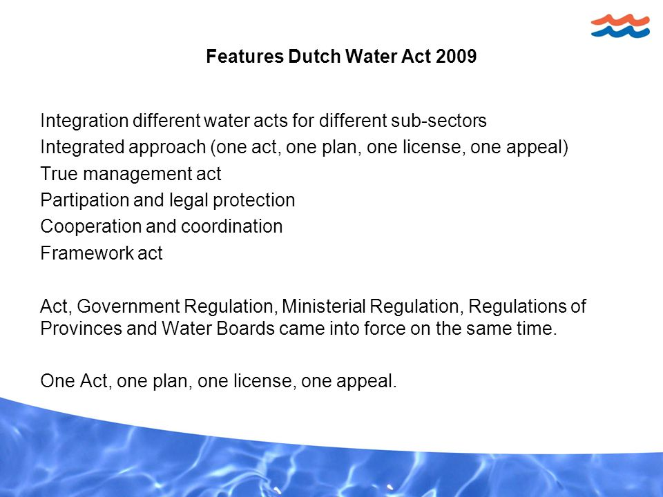 Integration different water acts for different sub-sectors Integrated approach (one act, one plan, one license, one appeal) True management act Partipation and legal protection Cooperation and coordination Framework act Act, Government Regulation, Ministerial Regulation, Regulations of Provinces and Water Boards came into force on the same time.