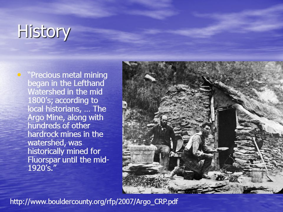 History Precious metal mining began in the Lefthand Watershed in the mid 1800s; according to local historians, … The Argo Mine, along with hundreds of other hardrock mines in the watershed, was historically mined for Fluorspar until the mid- 1920s.