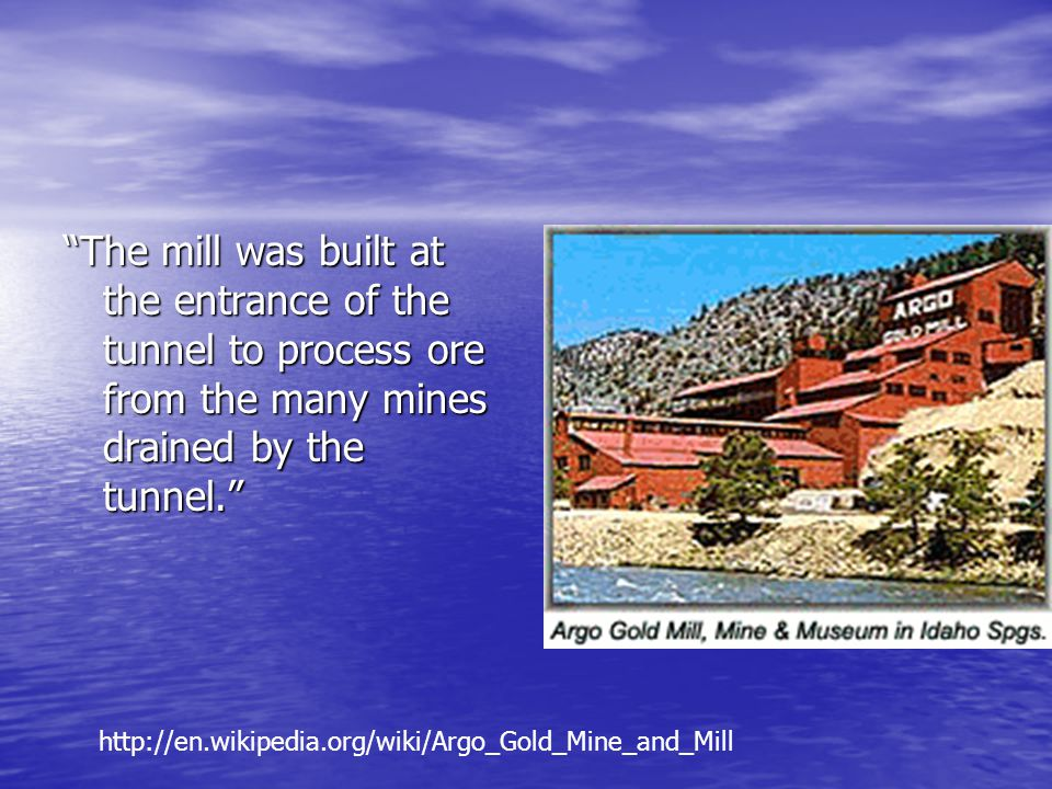 The mill was built at the entrance of the tunnel to process ore from the many mines drained by the tunnel.