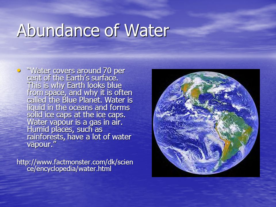Abundance of Water Water covers around 70 per cent of the Earths surface.