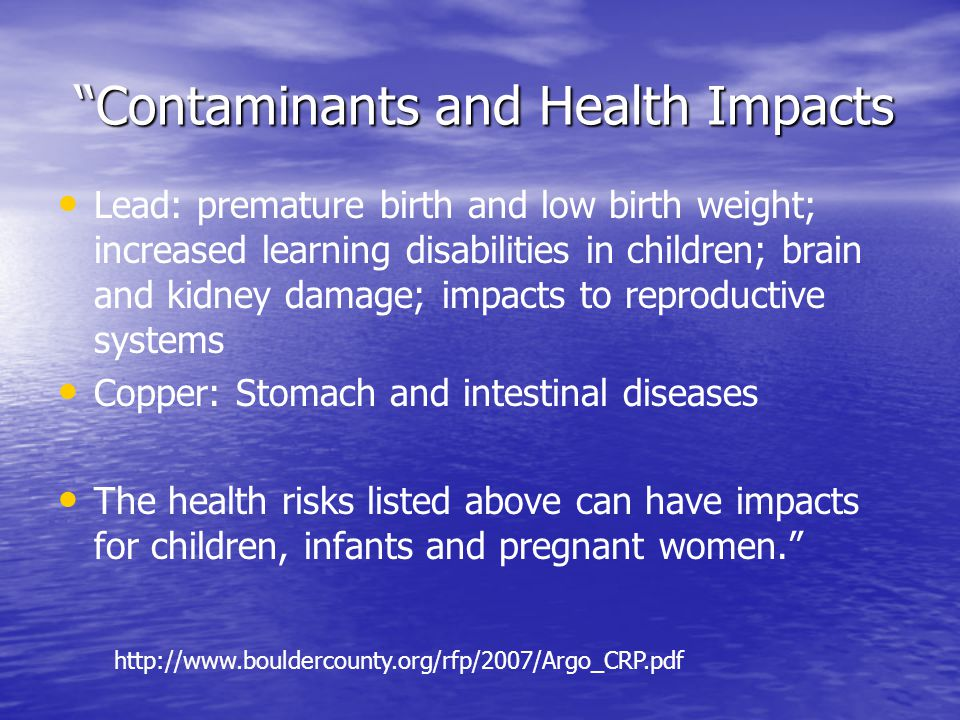Contaminants and Health Impacts Contaminants and Health Impacts Lead: premature birth and low birth weight; increased learning disabilities in children; brain and kidney damage; impacts to reproductive systems Copper: Stomach and intestinal diseases The health risks listed above can have impacts for children, infants and pregnant women.