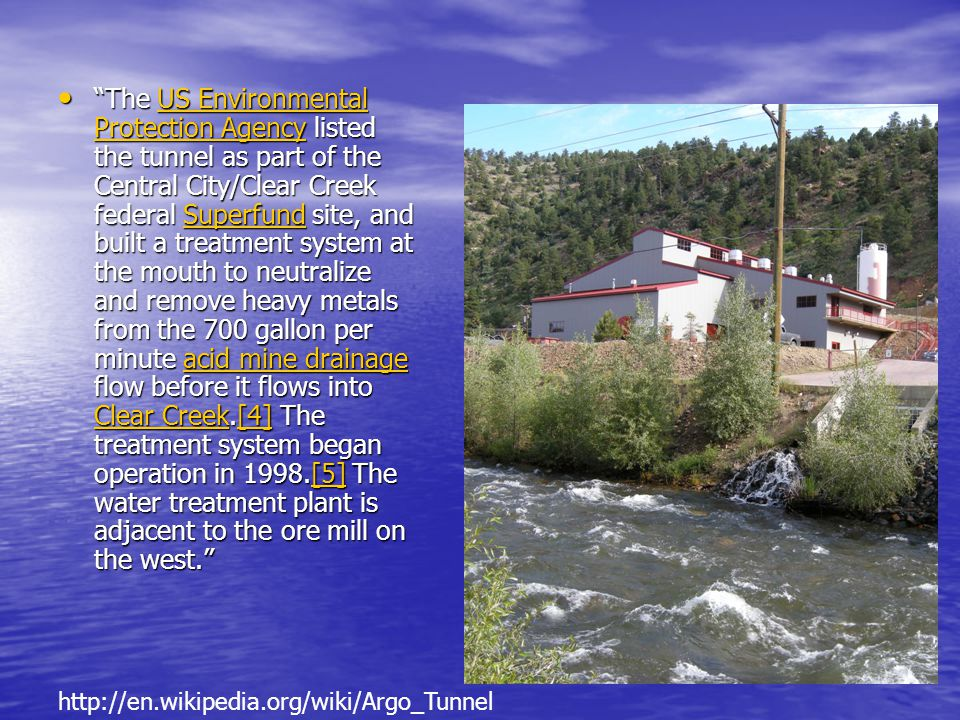 The US Environmental Protection Agency listed the tunnel as part of the Central City/Clear Creek federal Superfund site, and built a treatment system at the mouth to neutralize and remove heavy metals from the 700 gallon per minute acid mine drainage flow before it flows into Clear Creek.[4] The treatment system began operation in 1998.[5] The water treatment plant is adjacent to the ore mill on the west.