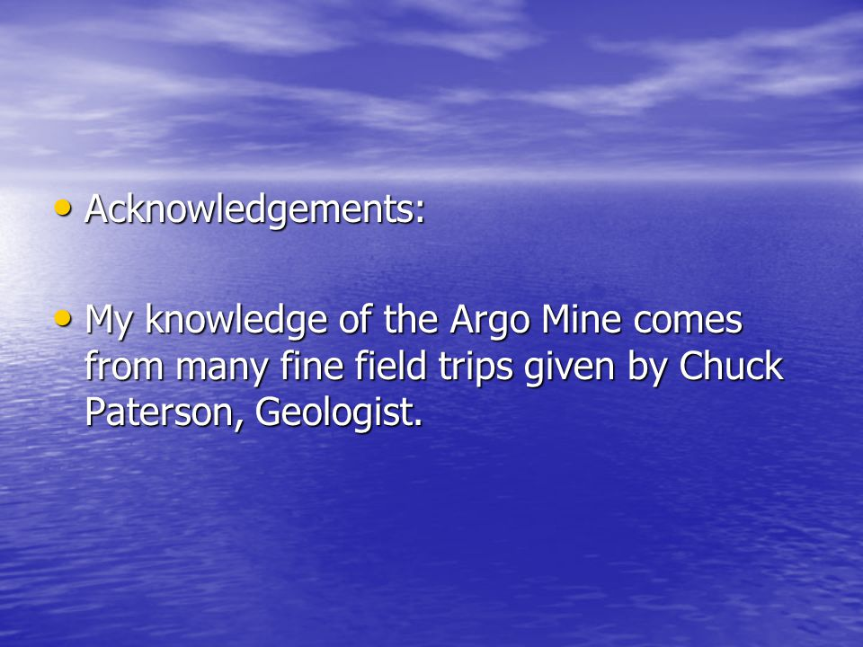 Acknowledgements: Acknowledgements: My knowledge of the Argo Mine comes from many fine field trips given by Chuck Paterson, Geologist.