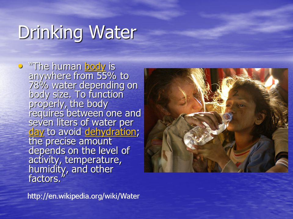 Drinking Water The human body is anywhere from 55% to 78% water depending on body size. To function properly, the body requires between one and seven