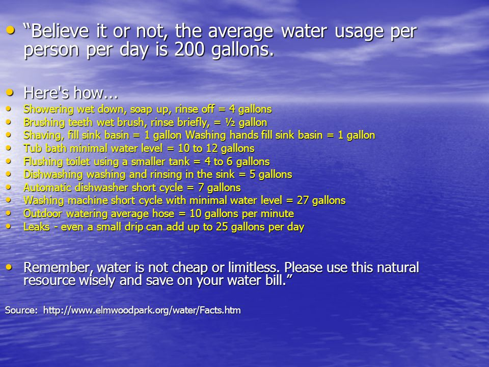 Believe it or not, the average water usage per person per day is 200 gallons.
