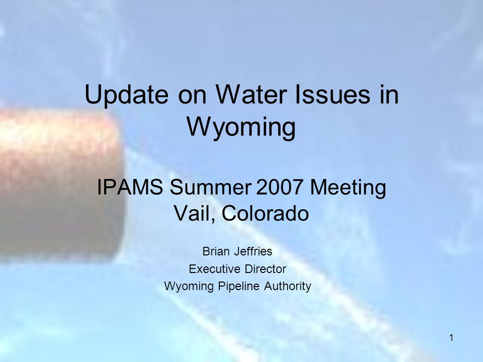 1 Update on Water Issues in Wyoming IPAMS Summer 2007 Meeting Vail, Colorado Brian Jeffries Executive Director Wyoming Pipeline Authority