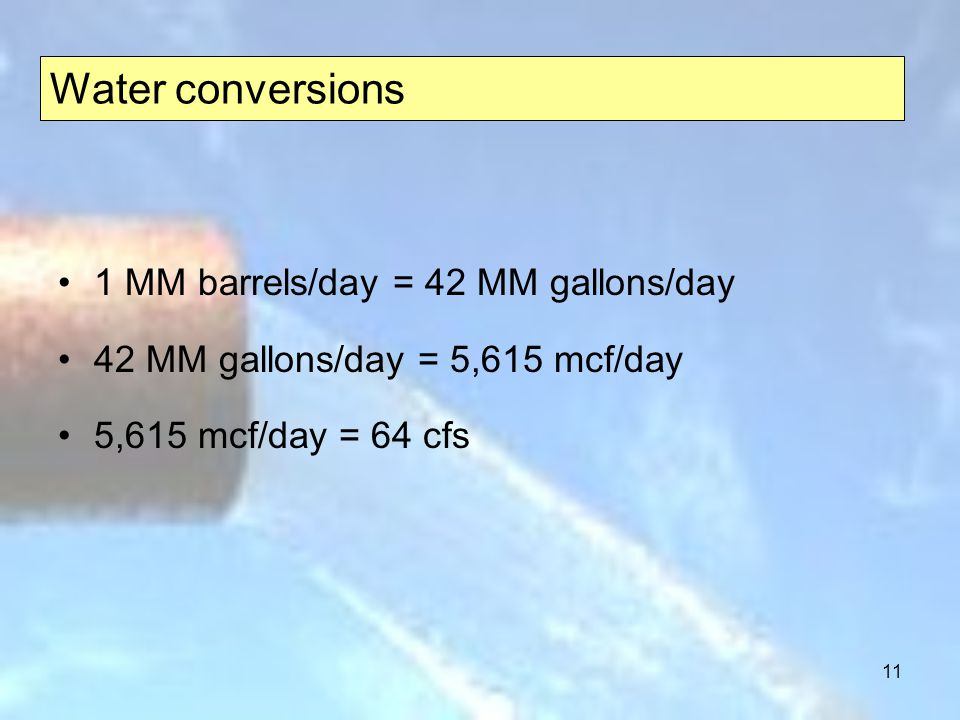 11 Water conversions 1 MM barrels/day = 42 MM gallons/day 42 MM gallons/day = 5,615 mcf/day 5,615 mcf/day = 64 cfs