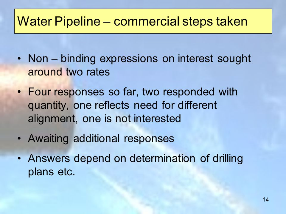 14 Water Pipeline – commercial steps taken Non – binding expressions on interest sought around two rates Four responses so far, two responded with quantity, one reflects need for different alignment, one is not interested Awaiting additional responses Answers depend on determination of drilling plans etc.