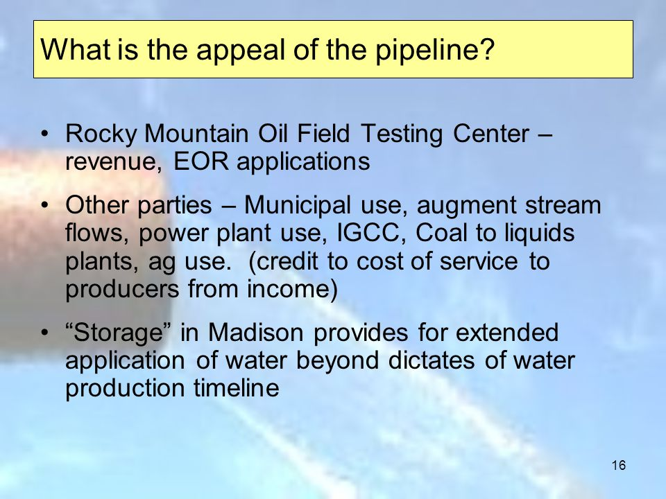 16 Rocky Mountain Oil Field Testing Center – revenue, EOR applications Other parties – Municipal use, augment stream flows, power plant use, IGCC, Coal to liquids plants, ag use.