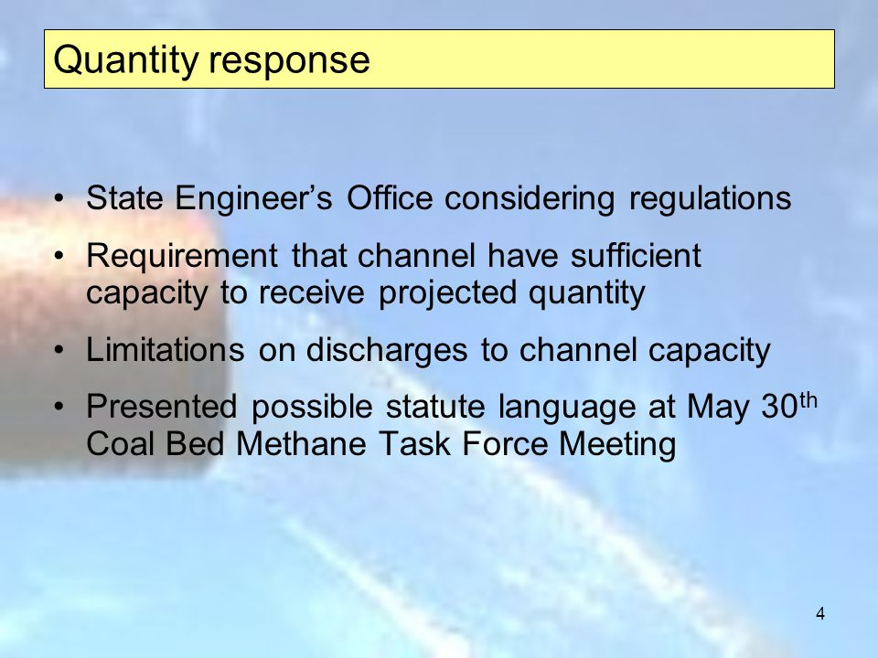 4 Quantity response State Engineers Office considering regulations Requirement that channel have sufficient capacity to receive projected quantity Limitations on discharges to channel capacity Presented possible statute language at May 30 th Coal Bed Methane Task Force Meeting