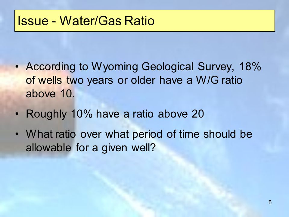 5 Issue - Water/Gas Ratio According to Wyoming Geological Survey, 18% of wells two years or older have a W/G ratio above 10. Roughly 10% have a ratio