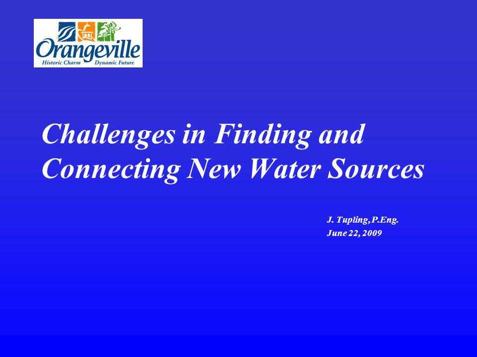 Challenges in Finding and Connecting New Water Sources J. Tupling, P.Eng. June 22, 2009