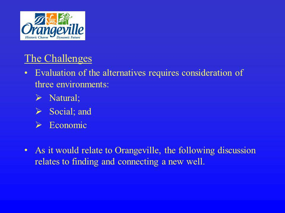 The Challenges Evaluation of the alternatives requires consideration of three environments: Natural; Social; and Economic As it would relate to Orangeville, the following discussion relates to finding and connecting a new well.