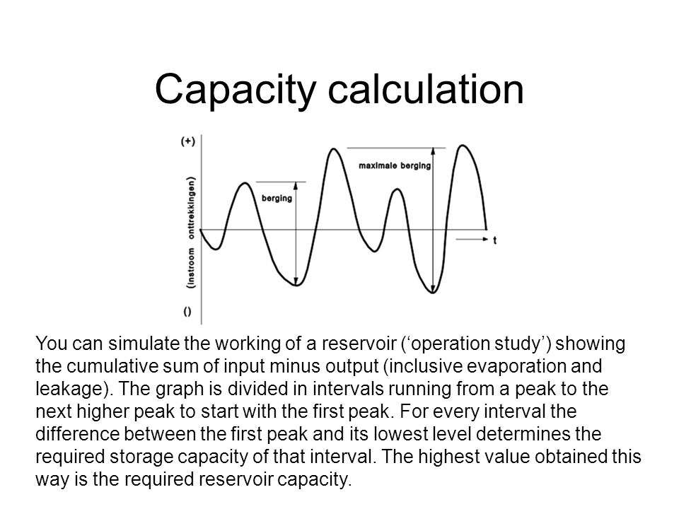 Capacity calculation You can simulate the working of a reservoir (operation study) showing the cumulative sum of input minus output (inclusive evaporation and leakage).