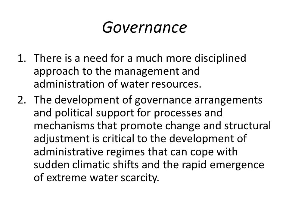 Governance 1.There is a need for a much more disciplined approach to the management and administration of water resources. 2.The development of govern