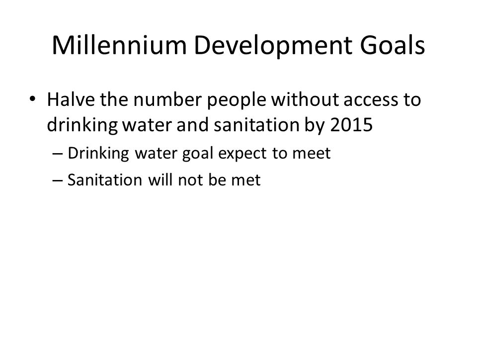 Millennium Development Goals Halve the number people without access to drinking water and sanitation by 2015 – Drinking water goal expect to meet – Sanitation will not be met