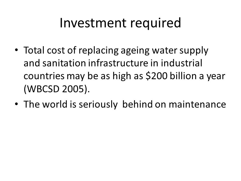 Investment required Total cost of replacing ageing water supply and sanitation infrastructure in industrial countries may be as high as $200 billion a year (WBCSD 2005).