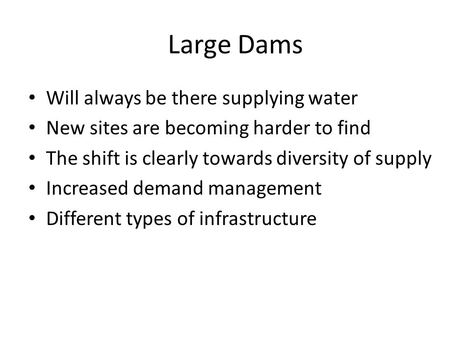 Large Dams Will always be there supplying water New sites are becoming harder to find The shift is clearly towards diversity of supply Increased demand management Different types of infrastructure