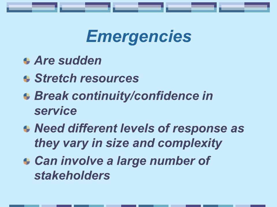 Emergencies Are sudden Stretch resources Break continuity/confidence in service Need different levels of response as they vary in size and complexity Can involve a large number of stakeholders