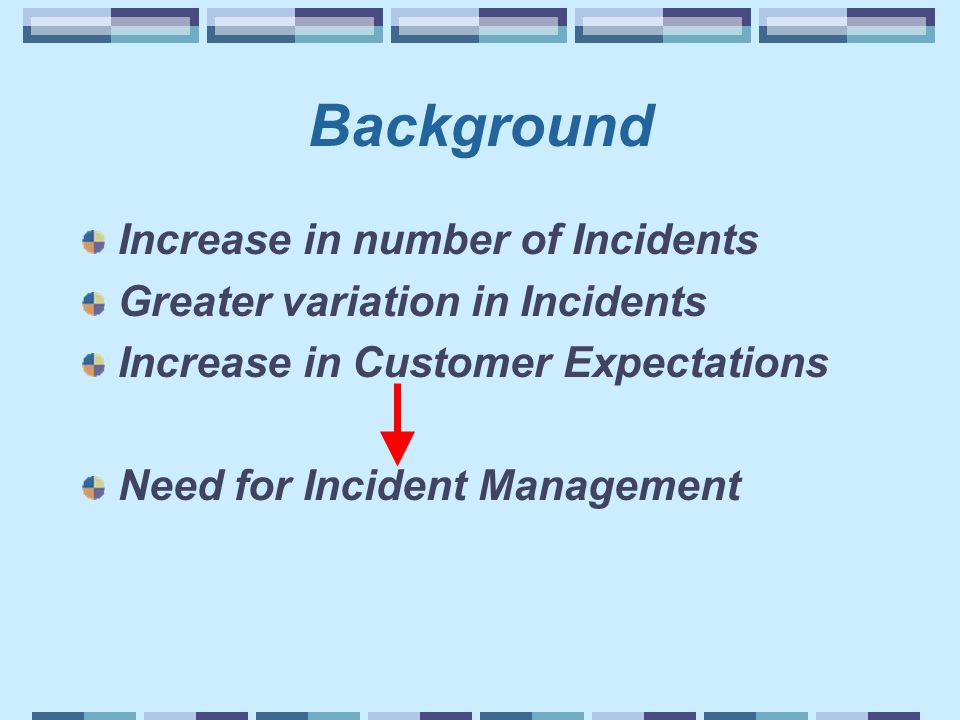 Background Increase in number of Incidents Greater variation in Incidents Increase in Customer Expectations Need for Incident Management