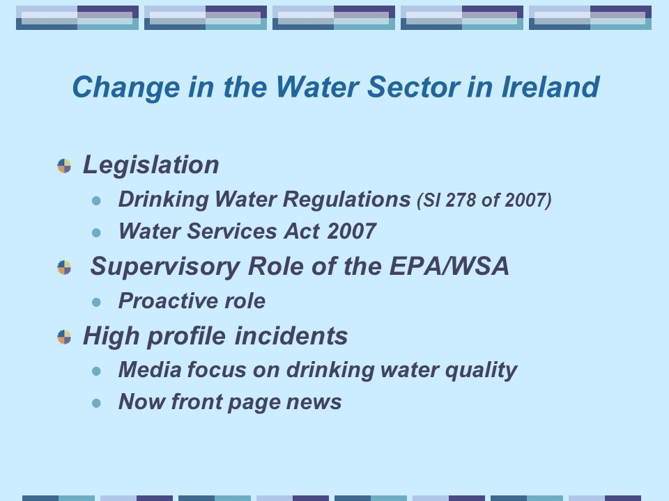 Change in the Water Sector in Ireland Legislation Drinking Water Regulations (SI 278 of 2007) Water Services Act 2007 Supervisory Role of the EPA/WSA Proactive role High profile incidents Media focus on drinking water quality Now front page news