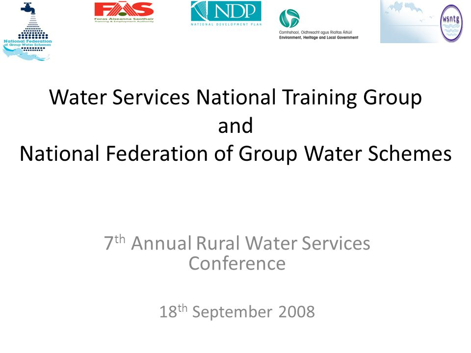 Water Services National Training Group and National Federation of Group Water Schemes 7 th Annual Rural Water Services Conference 18 th September 2008