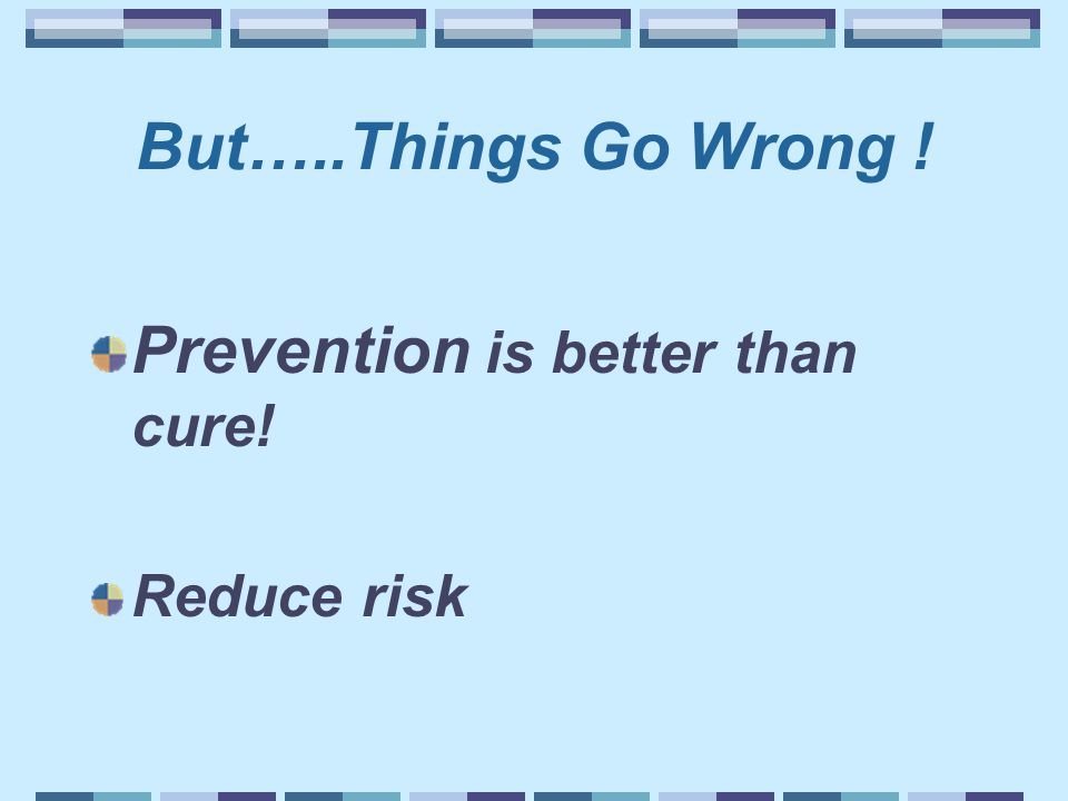 But…..Things Go Wrong ! Prevention is better than cure! Reduce risk