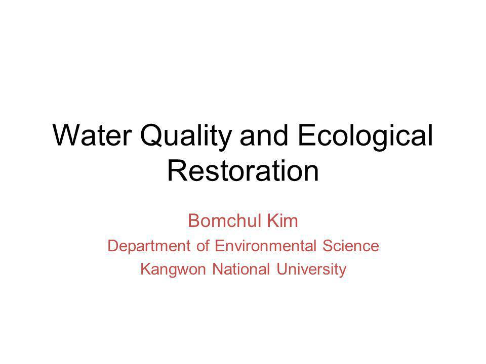 Water Quality and Ecological Restoration Bomchul Kim Department of Environmental Science Kangwon National University