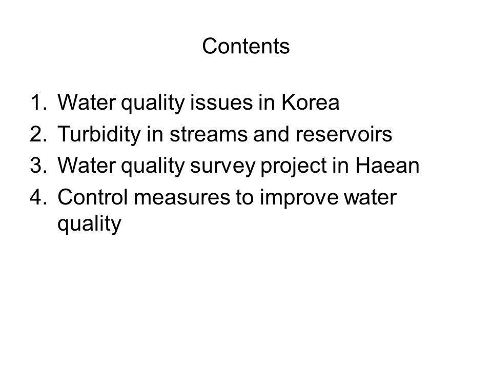 Contents 1.Water quality issues in Korea 2.Turbidity in streams and reservoirs 3.Water quality survey project in Haean 4.Control measures to improve w