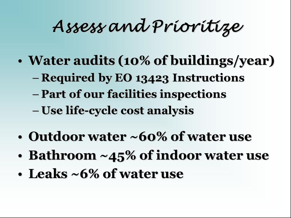Assess and Prioritize Water audits (10% of buildings/year)Water audits (10% of buildings/year) –Required by EO 13423 Instructions –Part of our facilit