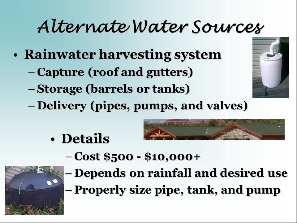 Alternate Water Sources Rainwater harvesting systemRainwater harvesting system –Capture (roof and gutters) –Storage (barrels or tanks) –Delivery (pipe