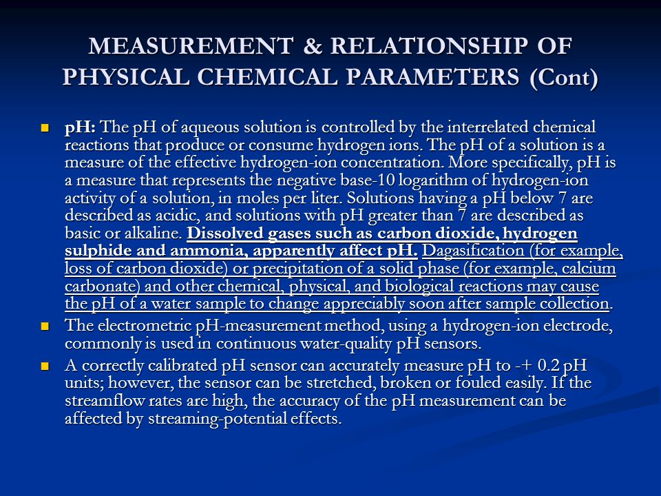 MEASUREMENT & RELATIONSHIP OF PHYSICAL CHEMICAL PARAMETERS (Cont) pH: The pH of aqueous solution is controlled by the interrelated chemical reactions that produce or consume hydrogen ions.