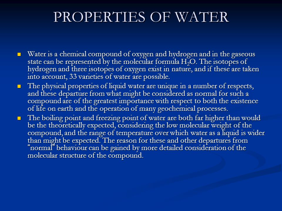 PROPERTIES OF WATER Water is a chemical compound of oxygen and hydrogen and in the gaseous state can be represented by the molecular formula H 2 O.