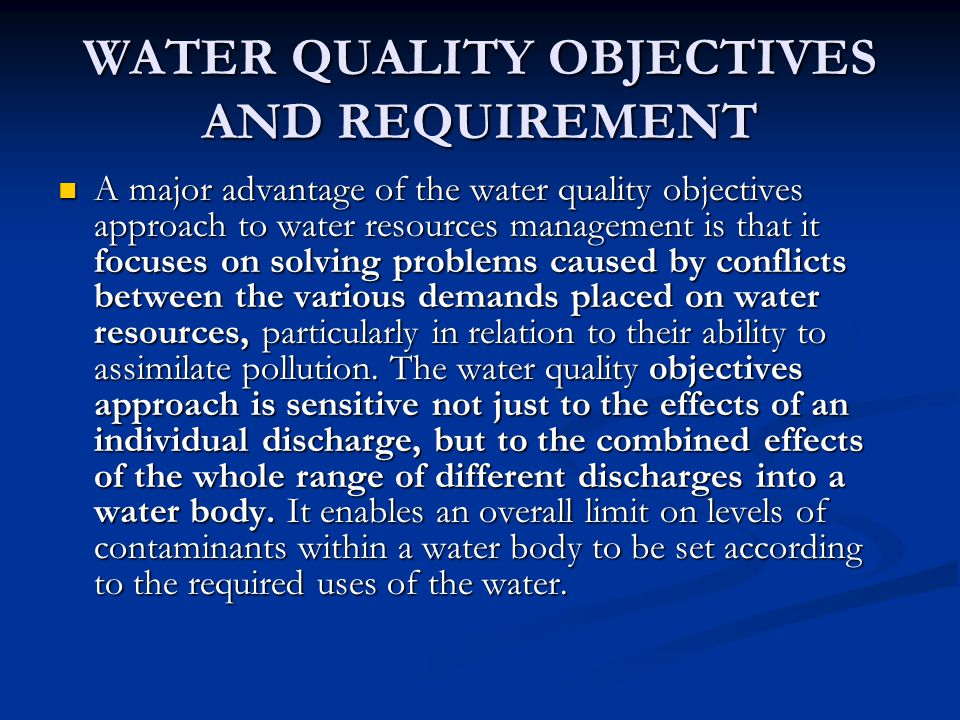 WATER QUALITY OBJECTIVES AND REQUIREMENT A major advantage of the water quality objectives approach to water resources management is that it focuses on solving problems caused by conflicts between the various demands placed on water resources, particularly in relation to their ability to assimilate pollution.