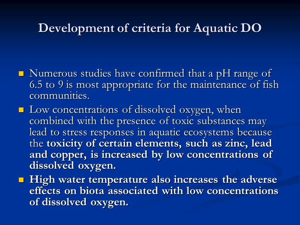 Development of criteria for Aquatic DO Numerous studies have confirmed that a pH range of 6.5 to 9 is most appropriate for the maintenance of fish communities.