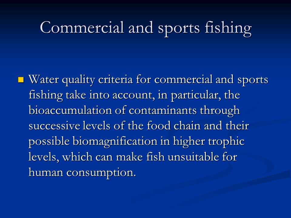 Commercial and sports fishing Water quality criteria for commercial and sports fishing take into account, in particular, the bioaccumulation of contaminants through successive levels of the food chain and their possible biomagnification in higher trophic levels, which can make fish unsuitable for human consumption.