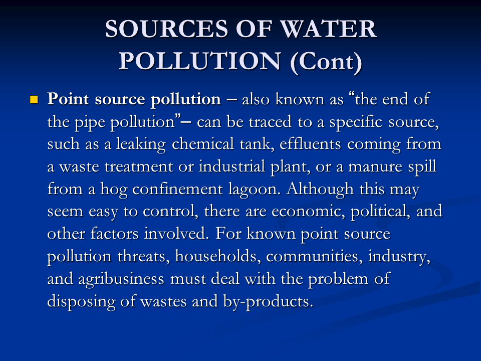 SOURCES OF WATER POLLUTION (Cont) Point source pollution – also known as the end of the pipe pollution – can be traced to a specific source, such as a leaking chemical tank, effluents coming from a waste treatment or industrial plant, or a manure spill from a hog confinement lagoon.