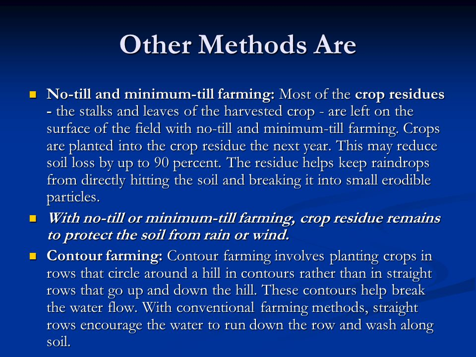 Other Methods Are No-till and minimum-till farming: Most of the crop residues - the stalks and leaves of the harvested crop - are left on the surface of the field with no-till and minimum-till farming.