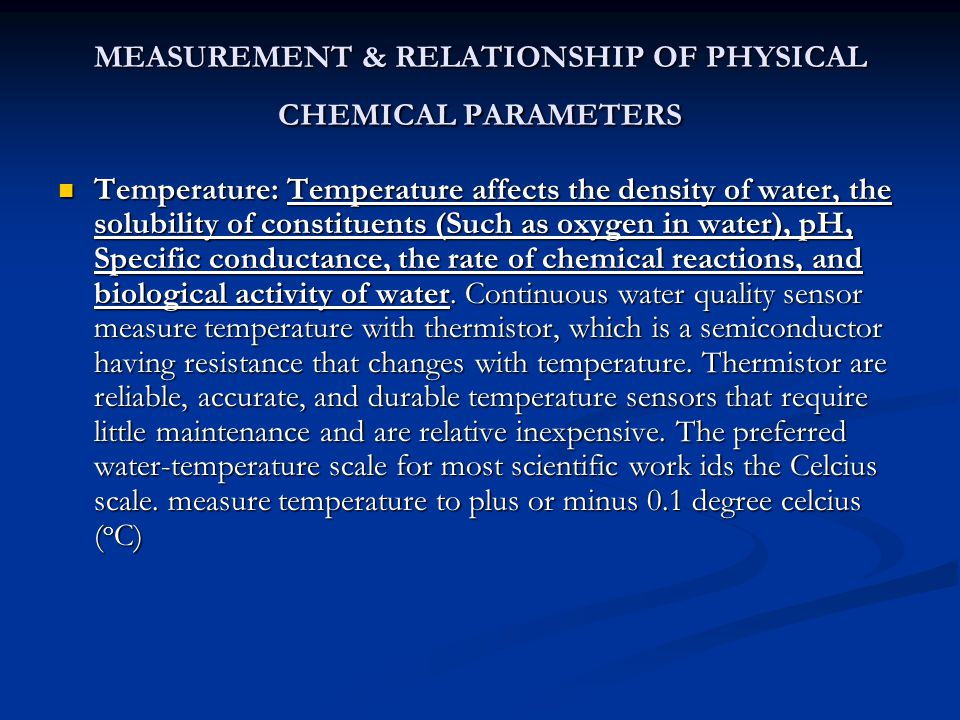 MEASUREMENT & RELATIONSHIP OF PHYSICAL CHEMICAL PARAMETERS Temperature: Temperature affects the density of water, the solubility of constituents (Such as oxygen in water), pH, Specific conductance, the rate of chemical reactions, and biological activity of water.