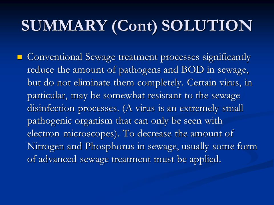 SUMMARY (Cont) SOLUTION Conventional Sewage treatment processes significantly reduce the amount of pathogens and BOD in sewage, but do not eliminate them completely.
