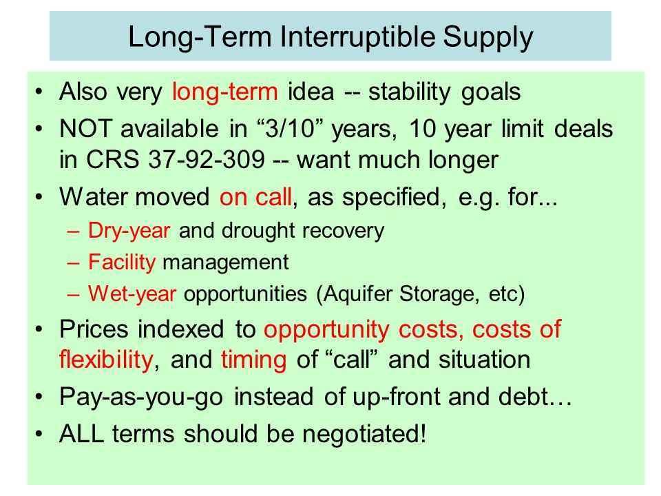 Long-Term Interruptible Supply Also very long-term idea -- stability goals NOT available in 3/10 years, 10 year limit deals in CRS 37-92-309 -- want much longer Water moved on call, as specified, e.g.