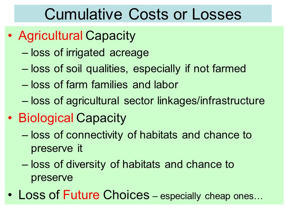 Cumulative Costs or Losses Agricultural Capacity –loss of irrigated acreage –loss of soil qualities, especially if not farmed –loss of farm families and labor –loss of agricultural sector linkages/infrastructure Biological Capacity –loss of connectivity of habitats and chance to preserve it –loss of diversity of habitats and chance to preserve Loss of Future Choices – especially cheap ones…